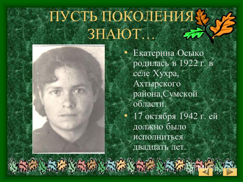 ПУСТЬ ПОКОЛЕНИЯ ЗНАЮТ… Екатерина Осыко родилась в 1922 г. в селе Хухра, Ахтырского района,Сумской области. 17 октября 1942 г. ей должно было исполниться двадцать лет.