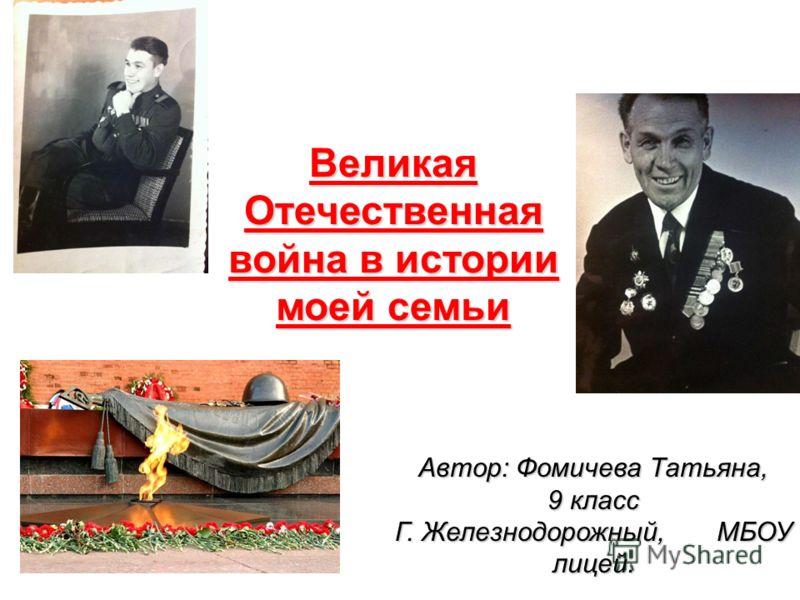 Великая Отечественная война в истории моей семьи Автор: Фомичева Татьяна, 9 класс Г. Железнодорожный, МБОУ лицей.