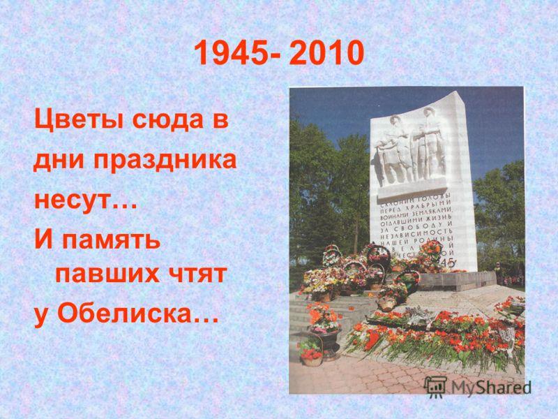 1945- 2010 Цветы сюда в дни праздника несут… И память павших чтят у Обелиска…