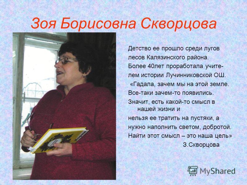 Зоя Борисовна Скворцова Детство ее прошло среди лугов лесов Калязинского района. Более 40лет проработала учите- лем истории Лучинниковской ОШ. «Гадала, зачем мы на этой земле. Все-таки зачем-то появились. Значит, есть какой-то смысл в нашей жизни и н