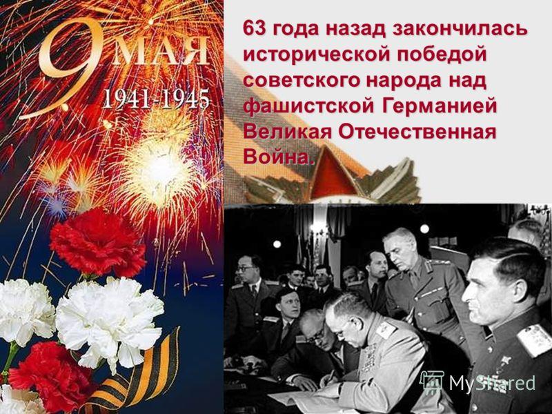 63 года назад закончилась исторической победой советского народа над фашистской Германией Великая Отечественная Война.