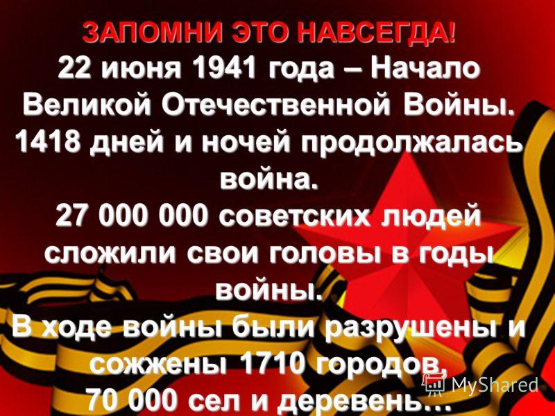 ЗАПОМНИ ЭТО НАВСЕГДА! 22 июня 1941 года – Начало Великой Отечественной Войны. 1418 дней и ночей продолжалась война. 27 000 000 советских людей сложили свои головы в годы войны. В ходе войны были разрушены и сожжены 1710 городов, 70 000 сел и деревень