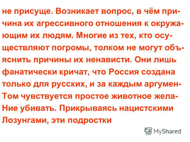 не присуще. Возникает вопрос, в чём при- чина их агрессивного отношения к окружа- ющим их людям. Многие из тех, кто осу- ществляют погромы, толком не могут объ- яснить причины их ненависти. Они лишь фанатически кричат, что Россия создана только для р