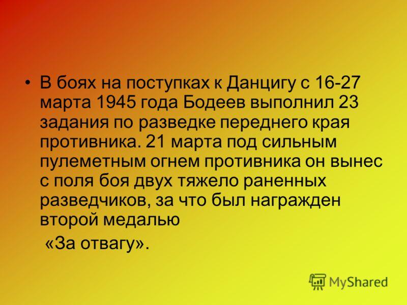 3 марта 1945 года, разведрота получила задание взять контрольного пленного в районе деревни Найдорф. Бодеев, добровольно взяв на себя руководство группой захвата, под покровом темноты подвел разведроту на 15 метров к траншее противника, а затем встал