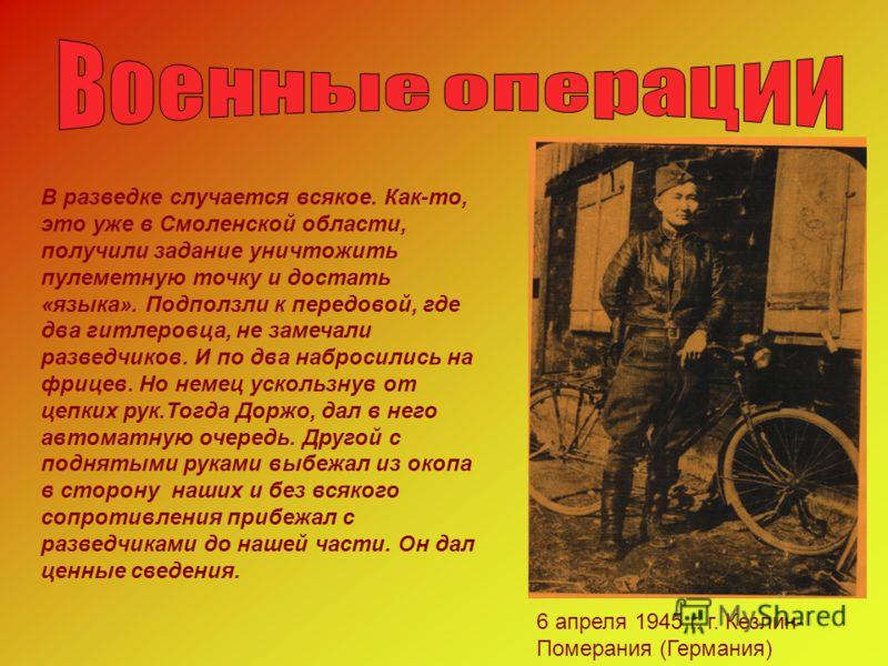 С весны 1943 года, когда однажды первым отозвался на вопрос: «Кто хочет в разведку?», до конца войны Доржо прослужил в составе отдельной разведроты дивизии. Д.Бодеев со своим боевым другом,разведчиком Н.Верещаком.1945г.