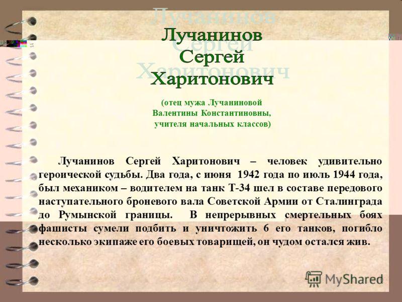 10 Лучанинов Сергей Харитонович – человек удивительно героической судьбы. Два года, с июня 1942 года по июль 1944 года, был механиком – водителем на танк Т-34 шел в составе передового наступательного броневого вала Советской Армии от Сталинграда до Р