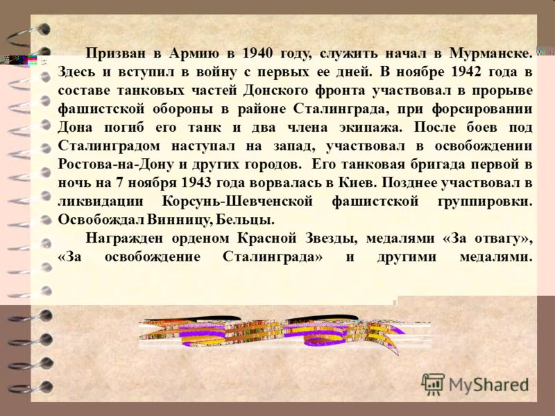 11 Призван в Армию в 1940 году, служить начал в Мурманске. Здесь и вступил в войну с первых ее дней. В ноябре 1942 года в составе танковых частей Донского фронта участвовал в прорыве фашистской обороны в районе Сталинграда, при форсировании Дона поги