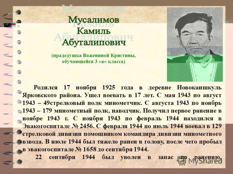 12 Родился 17 ноября 1925 года в деревне Новокаишкуль Ярковского района. Ушел воевать в 17 лет. С мая 1943 по август 1943 – 49стрелковый полк минометчик. С августа 1943 по ноябрь 1943 – 179 минометный полк, наводчик. Получил первое ранение в ноябре 1