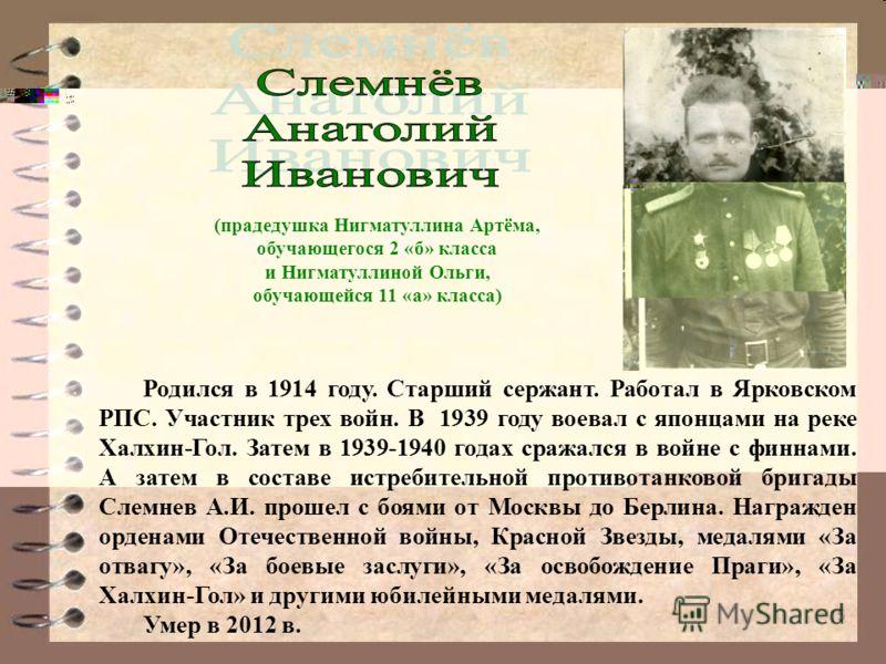 15 Родился в 1914 году. Старший сержант. Работал в Ярковском РПС. Участник трех войн. В 1939 году воевал с японцами на реке Халхин-Гол. Затем в 1939-1940 годах сражался в войне с финнами. А затем в составе истребительной противотанковой бригады Слемн