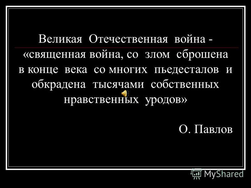 Великая Отечественная война - «священная война, со злом сброшена в конце века со многих пьедесталов и обкрадена тысячами собственных нравственных уродов» О. Павлов
