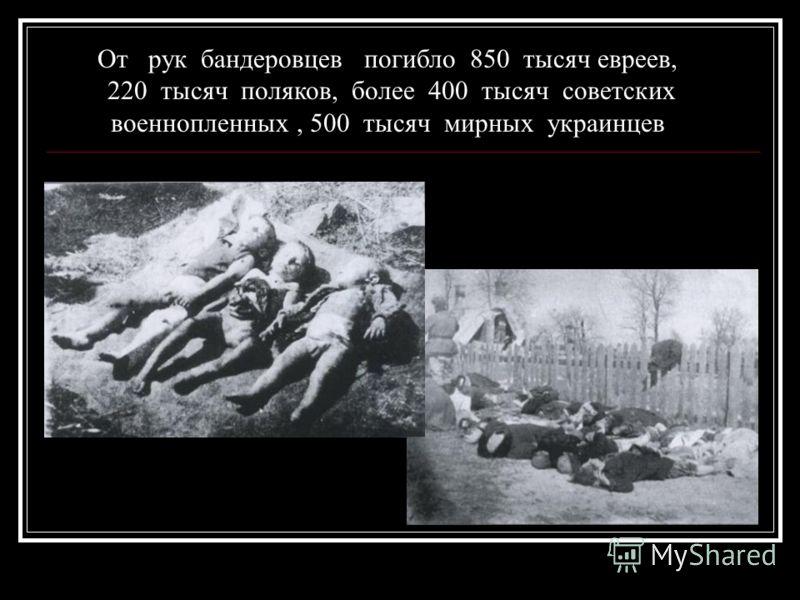 От рук бандеровцев погибло 850 тысяч евреев, 220 тысяч поляков, более 400 тысяч советских военнопленных, 500 тысяч мирных украинцев