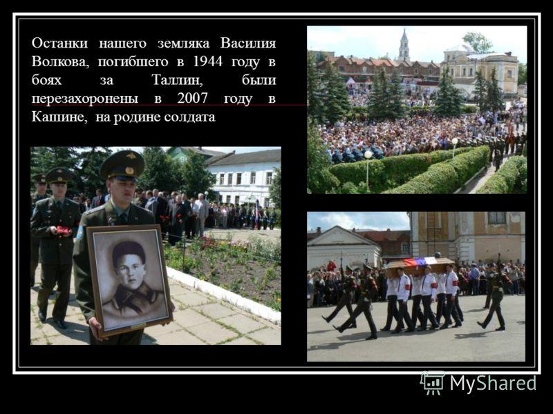 Останки нашего земляка Василия Волкова, погибшего в 1944 году в боях за Таллин, были перезахоронены в 2007 году в Кашине, на родине солдата