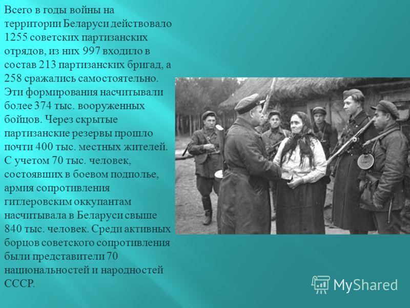 Всего в годы войны на территории Беларуси действовало 1255 советских партизанских отрядов, из них 997 входило в состав 213 партизанских бригад, а 258 сражались самостоятельно. Эти формирования насчитывали более 374 тыс. вооруженных бойцов. Через скры