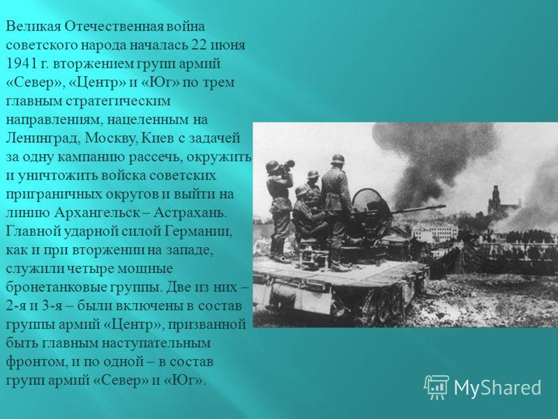 Великая Отечественная война советского народа началась 22 июня 1941 г. вторжением групп армий « Север », « Центр » и « Юг » по трем главным стратегическим направлениям, нацеленным на Ленинград, Москву, Киев с задачей за одну кампанию рассечь, окружит
