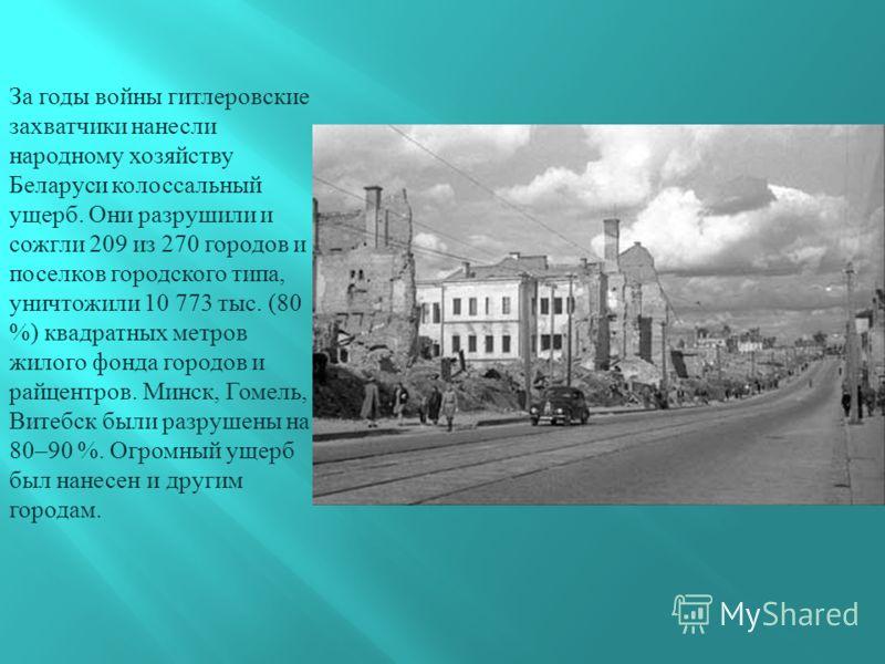 За годы войны гитлеровские захватчики нанесли народному хозяйству Беларуси колоссальный ущерб. Они разрушили и сожгли 209 из 270 городов и поселков городского типа, уничтожили 10 773 тыс. (80 %) квадратных метров жилого фонда городов и райцентров. Ми