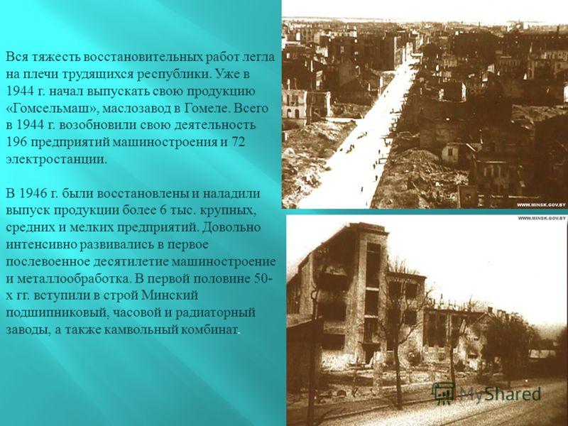 Вся тяжесть восстановительных работ легла на плечи трудящихся республики. Уже в 1944 г. начал выпускать свою продукцию « Гомсельмаш », маслозавод в Гомеле. Всего в 1944 г. возобновили свою деятельность 196 предприятий машиностроения и 72 электростанц
