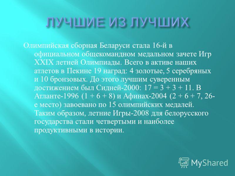 Олимпийская сборная Беларуси стала 16- й в официальном общекомандном медальном зачете Игр ХХ I Х летней Олимпиады. Всего в активе наших атлетов в Пекине 19 наград : 4 золотые, 5 серебряных и 10 бронзовых. До этого лучшим суверенным достижением был Си