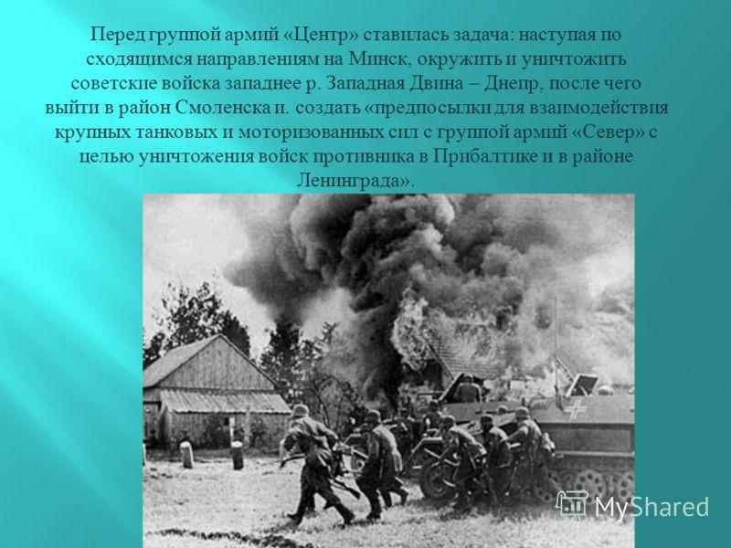 Перед группой армий « Центр » ставилась задача : наступая по сходящимся направлениям на Минск, окружить и уничтожить советские войска западнее р. Западная Двина – Днепр, после чего выйти в район Смоленска и. создать « предпосылки для взаимодействия к