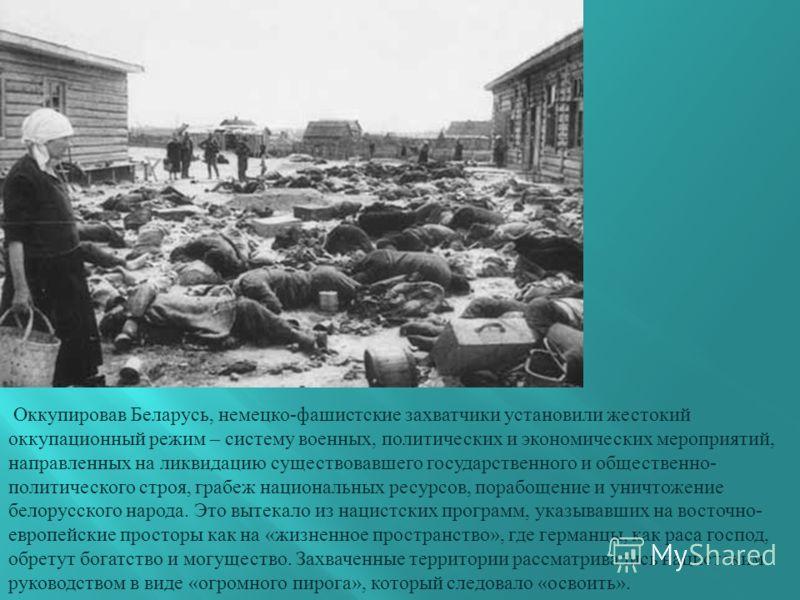 Оккупировав Беларусь, немецко - фашистские захватчики установили жестокий оккупационный режим – систему военных, политических и экономических мероприятий, направленных на ликвидацию существовавшего государственного и общественно - политического строя