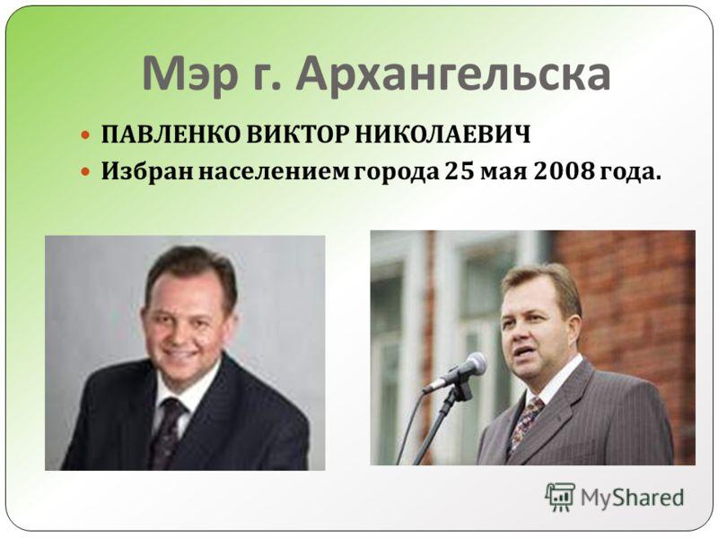 Мэр г. Архангельска ПАВЛЕНКО ВИКТОР НИКОЛАЕВИЧ Избран населением города 25 мая 2008 года.