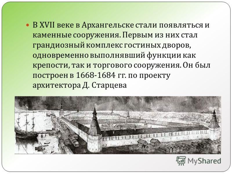 В XVII веке в Архангельске стали появляться и каменные сооружения. Первым из них стал грандиозный комплекс гостиных дворов, одновременно выполнявший функции как крепости, так и торгового сооружения. Он был построен в 1668-1684 гг. по проекту архитект