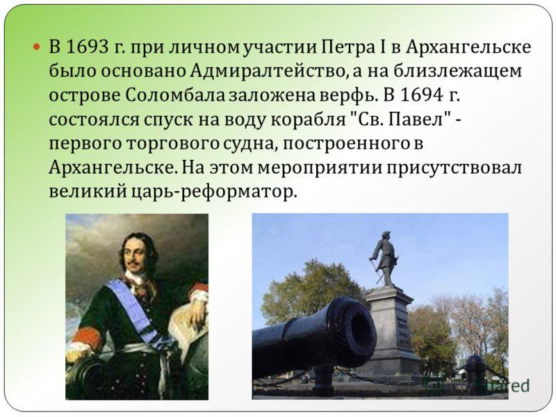 В 1693 г. при личном участии Петра I в Архангельске было основано Адмиралтейство, а на близлежащем острове Соломбала заложена верфь. В 1694 г. состоялся спуск на воду корабля