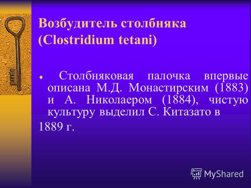 Возбудитель столбняка (Clostridium tetani) Столбняковая палочка впервые описана М.Д. Монастирским (1883) и А. Николаером (1884), чистую культуру выделил С. Китазато в 1889 г.