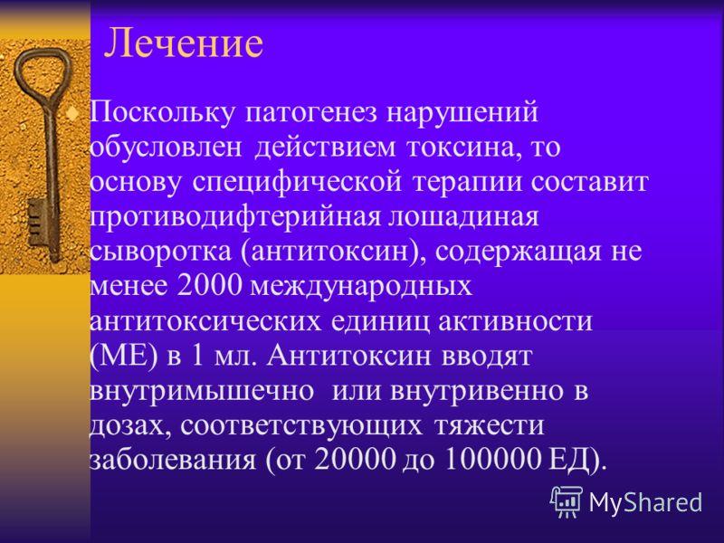 Лечение Поскольку патогенез нарушений обусловлен действием токсина, то основу специфической терапии составит противодифтерийная лошадиная сыворотка (антитоксин), содержащая не менее 2000 международных антитоксических единиц активности (МЕ) в 1 мл. Ан