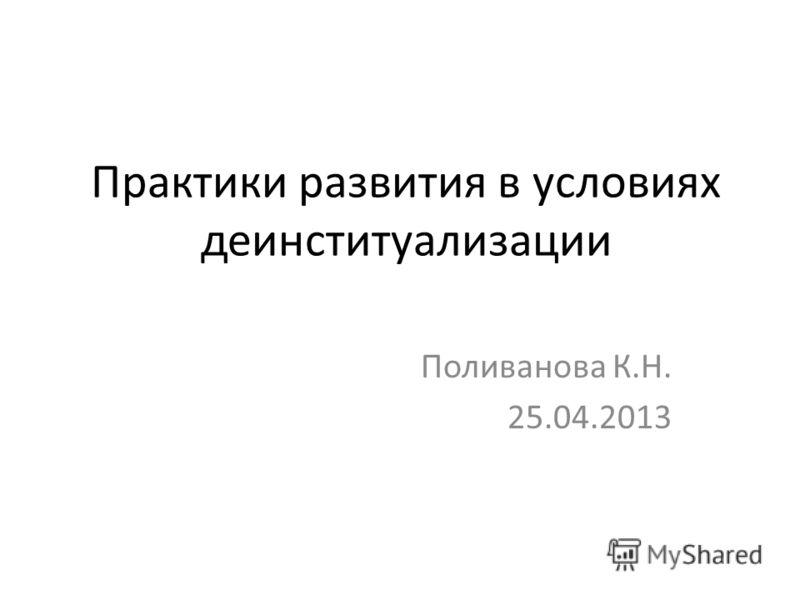 Практики развития в условиях деинституализации Поливанова К.Н. 25.04.2013