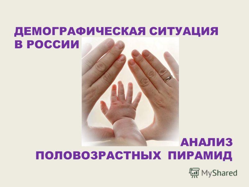 ДЕМОГРАФИЧЕСКАЯ СИТУАЦИЯ В РОССИИ АНАЛИЗ ПОЛОВОЗРАСТНЫХ ПИРАМИД