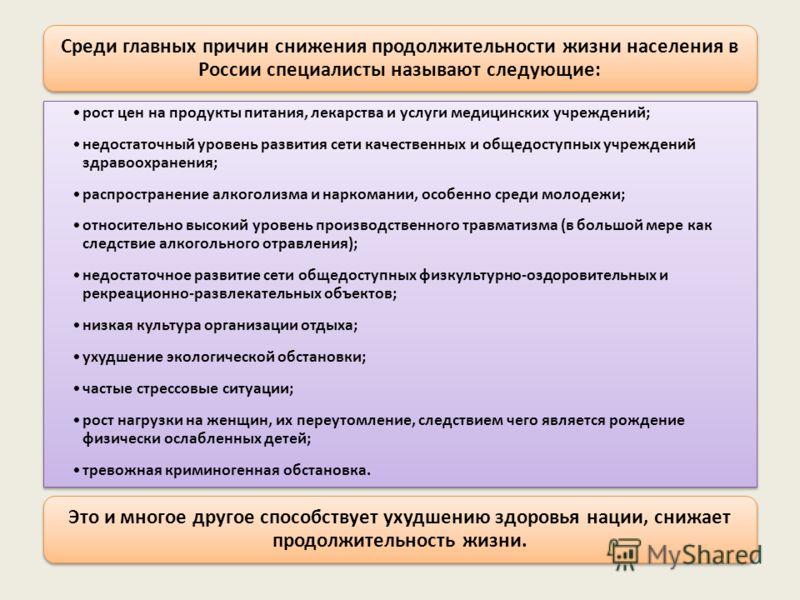 Среди главных причин снижения продолжительности жизни населения в России специалисты называют следующие: рост цен на продукты питания, лекарства и услуги медицинских учреждений; недостаточный уровень развития сети качественных и общедоступных учрежде