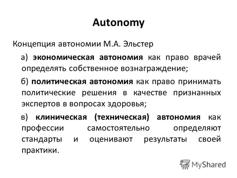 Autonomy Концепция автономии М.А. Эльстер а) экономическая автономия как право врачей определять собственное вознаграждение; б) политическая автономия как право принимать политические решения в качестве признанных экспертов в вопросах здоровья; в) кл