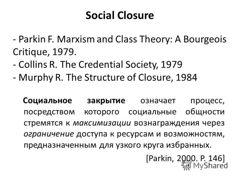 Social Closure Социальное закрытие означает процесс, посредством которого социальные общности стремятся к максимизации вознаграждения через ограничение доступа к ресурсам и возможностям, предназначенным для узкого круга избранных. [Parkin, 2000. P. 1