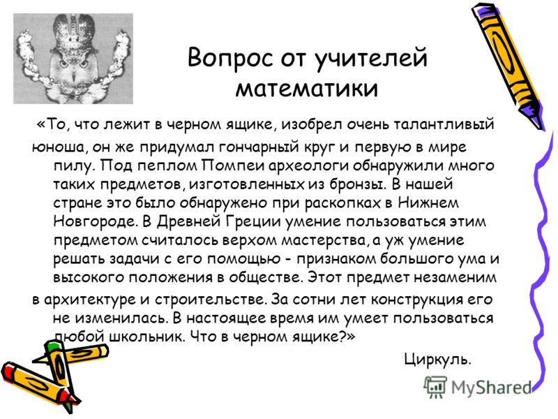 Вопрос от учителей математики «То, что лежит в черном ящике, изобрел очень талантливый юноша, он же придумал гончарный круг и первую в мире пилу. Под пеплом Помпеи археологи обнаружили много таких предметов, изготовленных из бронзы. В нашей стране эт