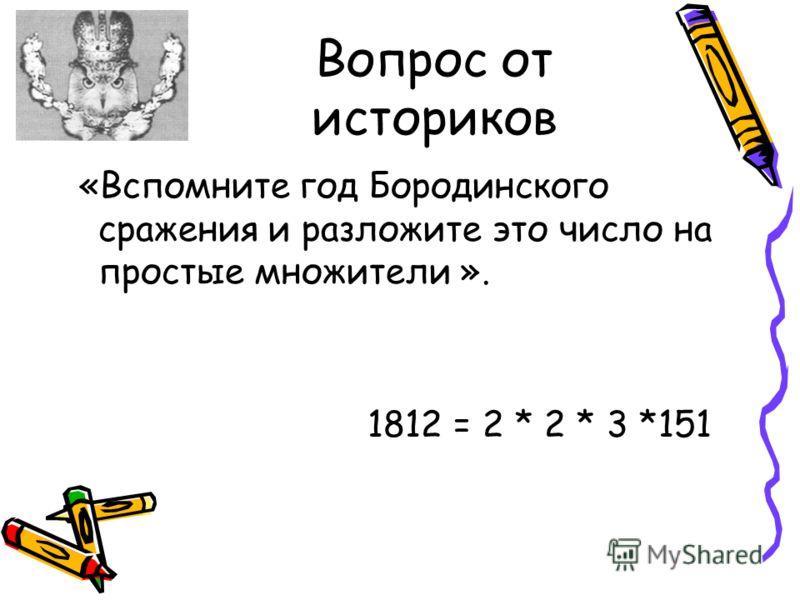 Вопрос от историков «Вспомните год Бородинского сражения и разложите это число на простые множители ». 1812 = 2 * 2 * 3 *151