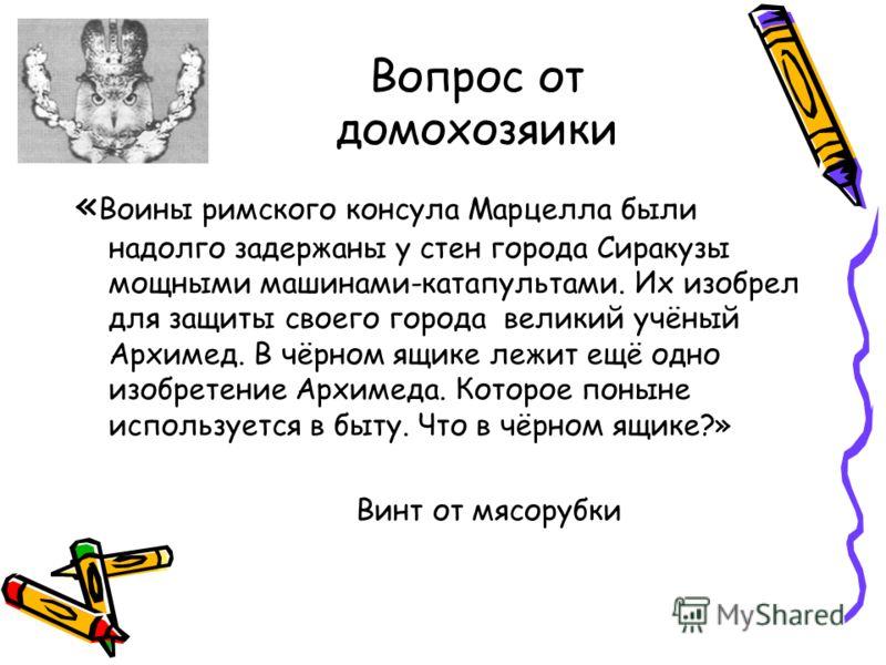 Вопрос от домохозяики « Воины римского консула Марцелла были надолго задержаны у стен города Сиракузы мощными машинами-катапультами. Их изобрел для защиты своего города великий учёный Архимед. В чёрном ящике лежит ещё одно изобретение Архимеда. Котор