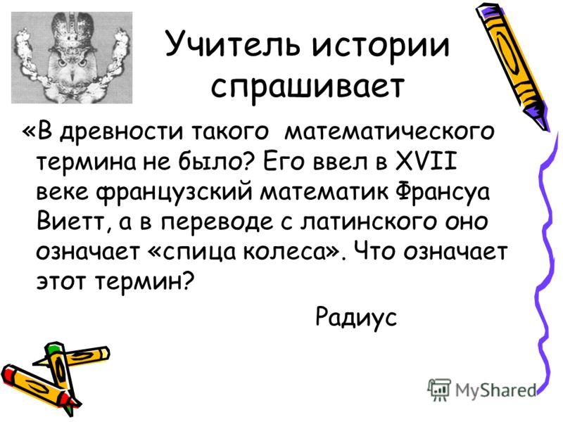 Учитель истории спрашивает «В древности такого математического термина не было? Его ввел в ХVII веке французский математик Франсуа Виетт, а в переводе с латинского оно означает «спица колеса». Что означает этот термин? Радиус