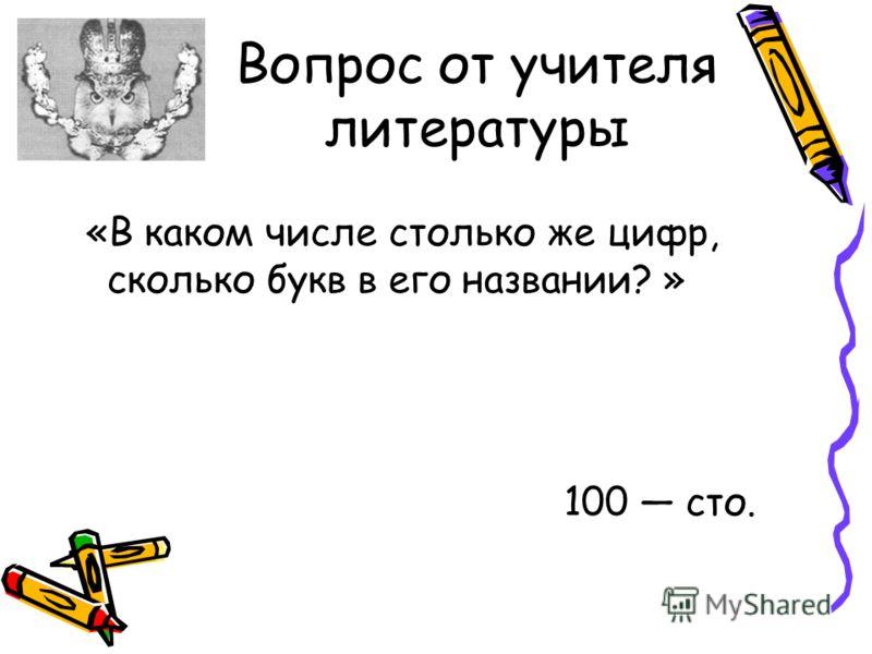 Вопрос от учителя литературы «В каком числе столько же цифр, сколько букв в его названии? » 100 сто.