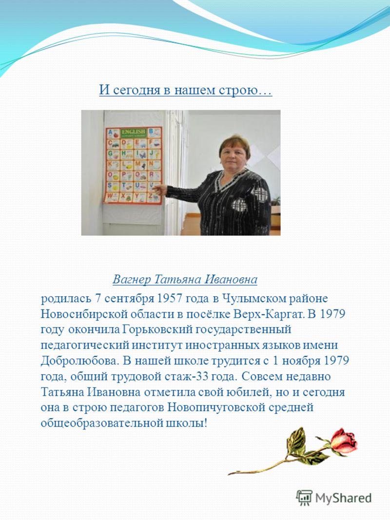 И сегодня в нашем строю… Вагнер Татьяна Ивановна родилась 7 сентября 1957 года в Чулымском районе Новосибирской области в посёлке Верх-Каргат. В 1979 году окончила Горьковский государственный педагогический институт иностранных языков имени Добролюбо