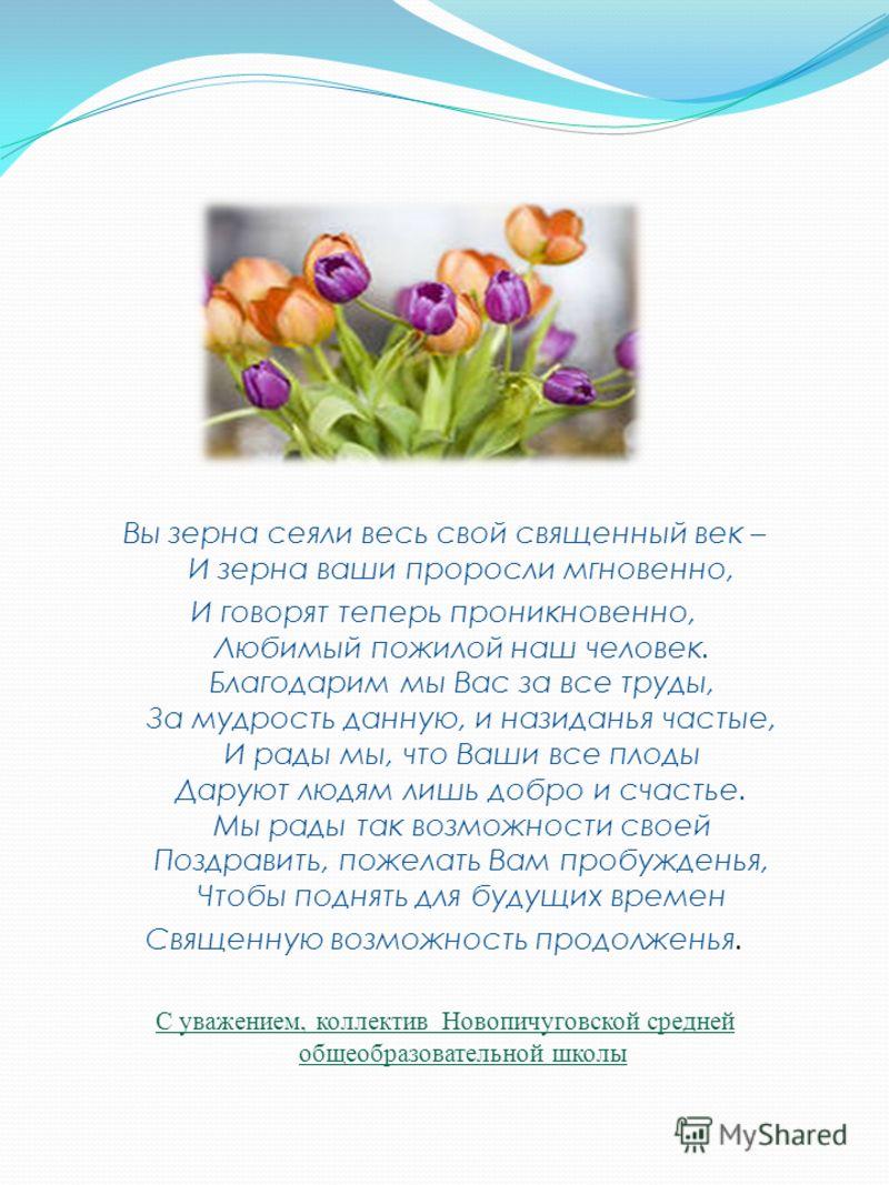 Вы зерна сеяли весь свой священный век – И зерна ваши проросли мгновенно, И говорят теперь проникновенно, Любимый пожилой наш человек. Благодарим мы Вас за все труды, За мудрость данную, и назиданья частые, И рады мы, что Ваши все плоды Даруют людям