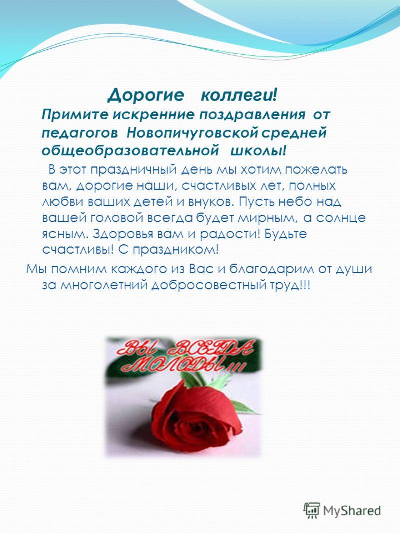 Дорогие коллеги ! Примите искренние поздравления от педагогов Новопичуговской средней общеобразовательной школы! В этот праздничный день мы хотим пожелать вам, дорогие наши, счастливых лет, полных любви ваших детей и внуков. Пусть небо над вашей голо