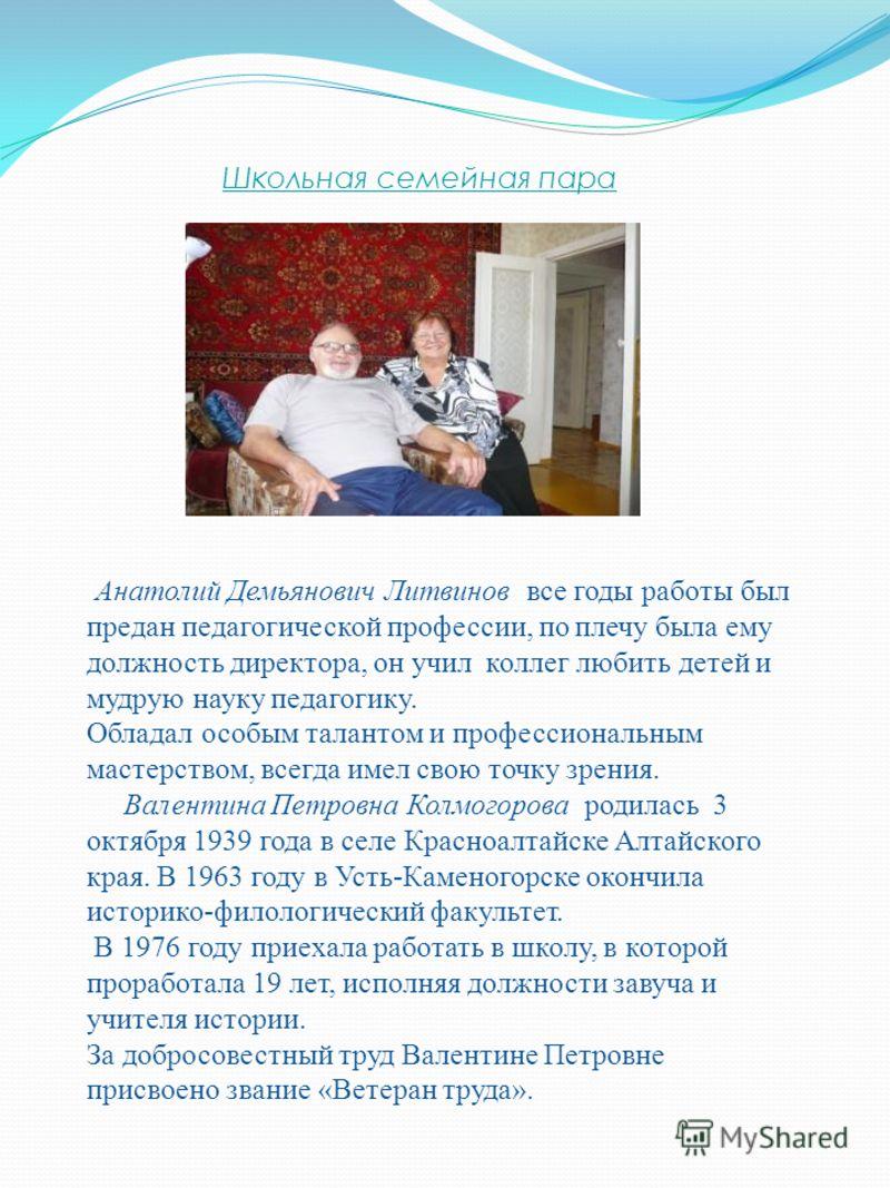 Школьная семейная пара Анатолий Демьянович Литвинов все годы работы был предан педагогической профессии, по плечу была ему должность директора, он учил коллег любить детей и мудрую науку педагогику. Обладал особым талантом и профессиональным мастерст