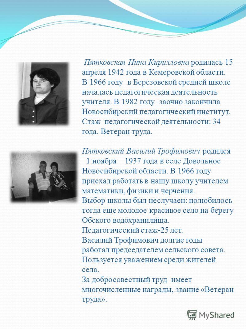 Пятковская Нина Кирилловна родилась 15 апреля 1942 года в Кемеровской области. В 1966 году в Березовской средней школе началась педагогическая деятельность учителя. В 1982 году заочно закончила Новосибирский педагогический институт. Стаж педагогическ