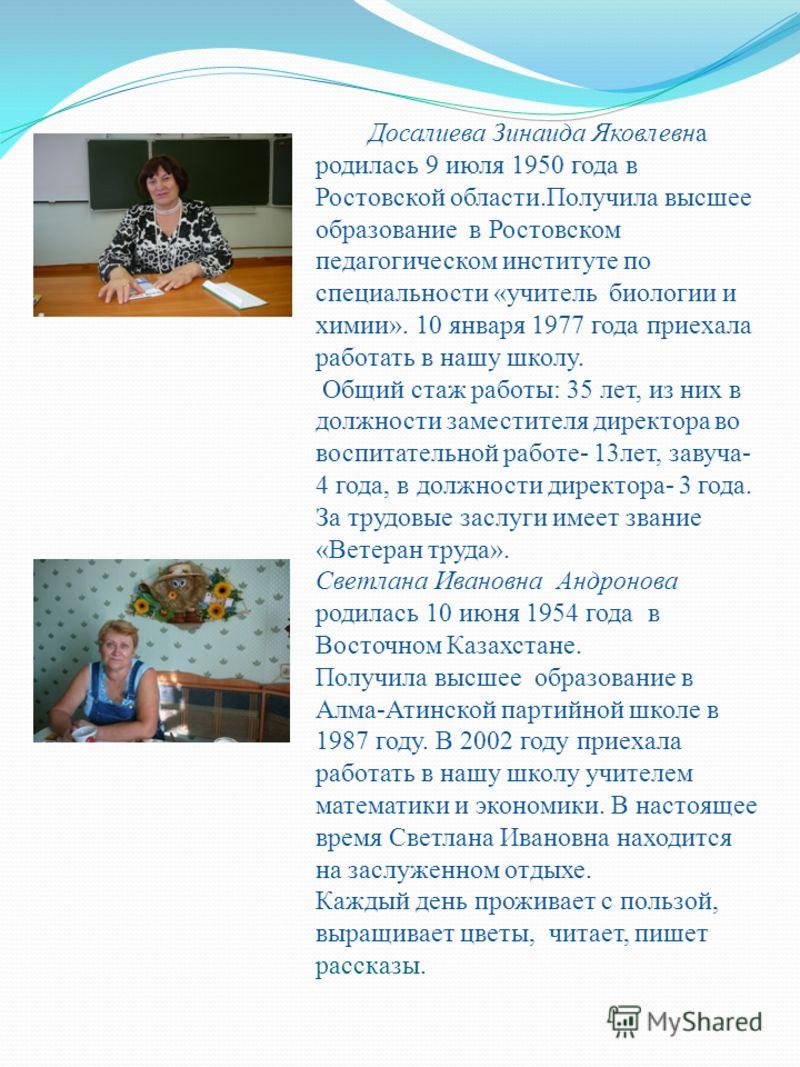 Досалиева Зинаида Яковлевна родилась 9 июля 1950 года в Ростовской области.Получила высшее образование в Ростовском педагогическом институте по специальности «учитель биологии и химии». 10 января 1977 года приехала работать в нашу школу. Общий стаж р