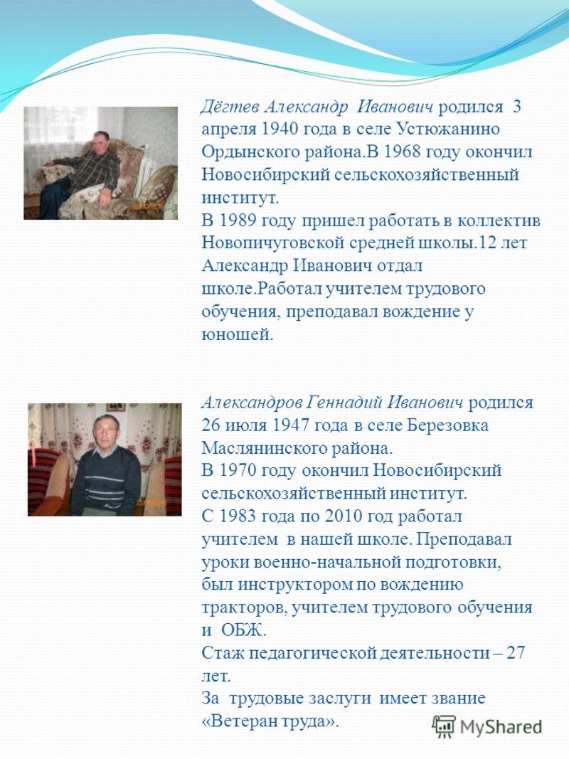 Дёгтев Александр Иванович родился 3 апреля 1940 года в селе Устюжанино Ордынского района.В 1968 году окончил Новосибирский сельскохозяйственный институт. В 1989 году пришел работать в коллектив Новопичуговской средней школы.12 лет Александр Иванович