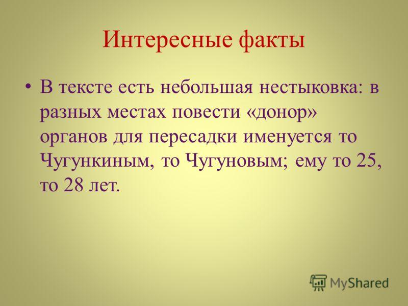 Интересные факты В тексте есть небольшая нестыковка: в разных местах повести «донор» органов для пересадки именуется то Чугункиным, то Чугуновым; ему то 25, то 28 лет.