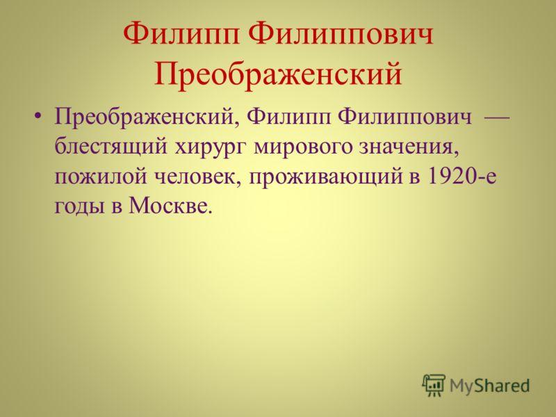 Филипп Филиппович Преображенский Преображенский, Филипп Филиппович блестящий хирург мирового значения, пожилой человек, проживающий в 1920-е годы в Москве.