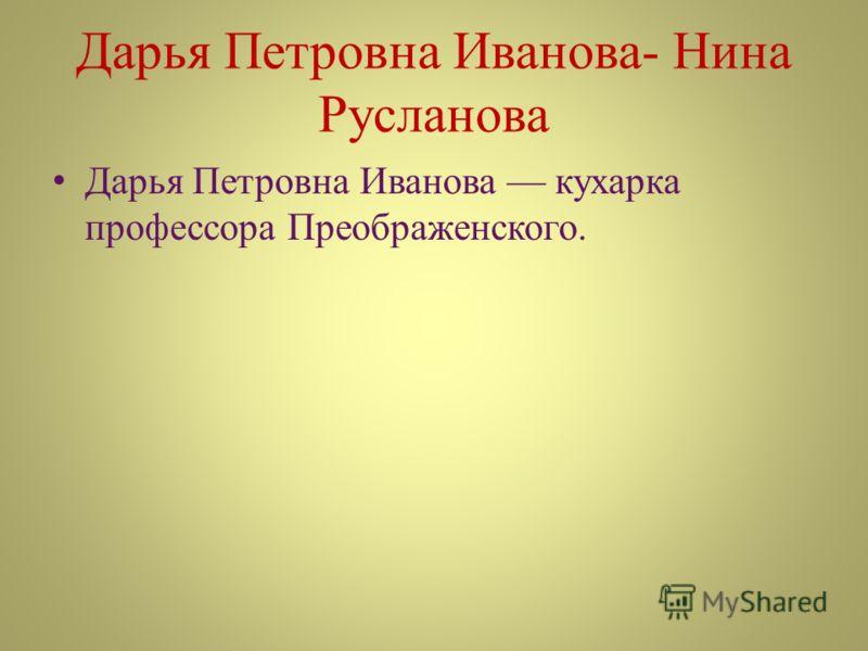 Дарья Петровна Иванова- Нина Русланова Дарья Петровна Иванова кухарка профессора Преображенского.