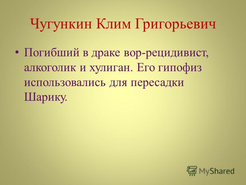 Чугункин Клим Григорьевич Погибший в драке вор-рецидивист, алкоголик и хулиган. Его гипофиз использовались для пересадки Шарику.