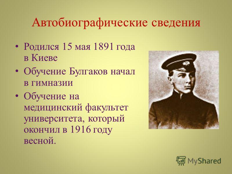 Автобиографические сведения Родился 15 мая 1891 года в Киеве Обучение Булгаков начал в гимназии Обучение на медицинский факультет университета, который окончил в 1916 году весной.